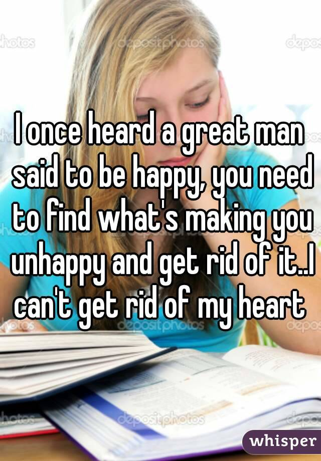 I once heard a great man said to be happy, you need to find what's making you unhappy and get rid of it..I can't get rid of my heart