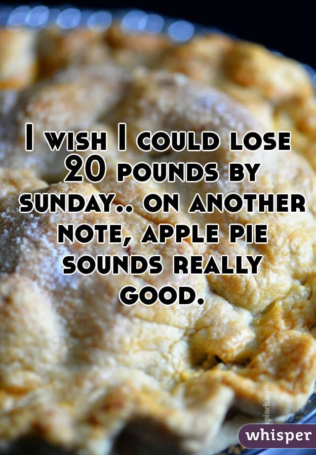 I wish I could lose 20 pounds by sunday.. on another note, apple pie sounds really good.