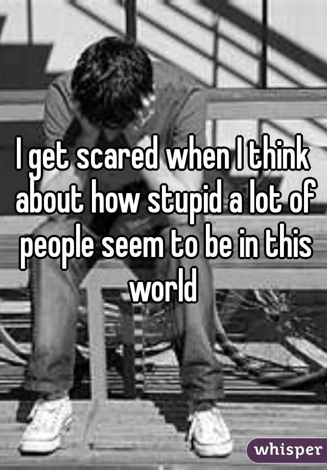 I get scared when I think about how stupid a lot of people seem to be in this world