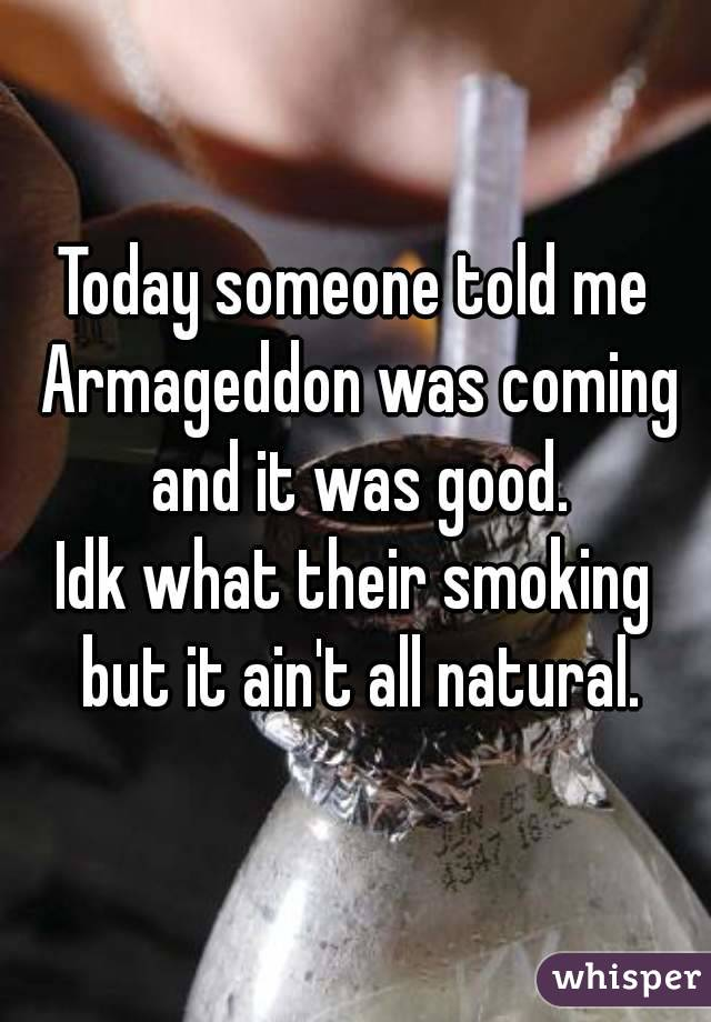 Today someone told me Armageddon was coming and it was good. Idk what their smoking but it ain't all natural.