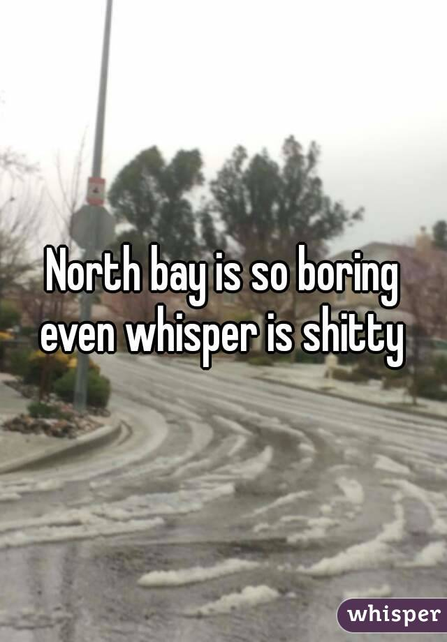 North bay is so boring even whisper is shitty