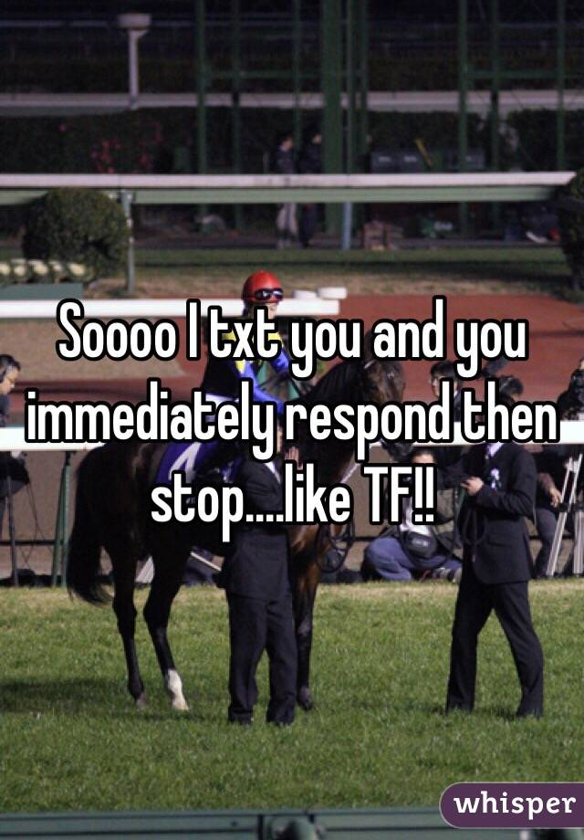 Soooo I txt you and you immediately respond then stop....like TF!!