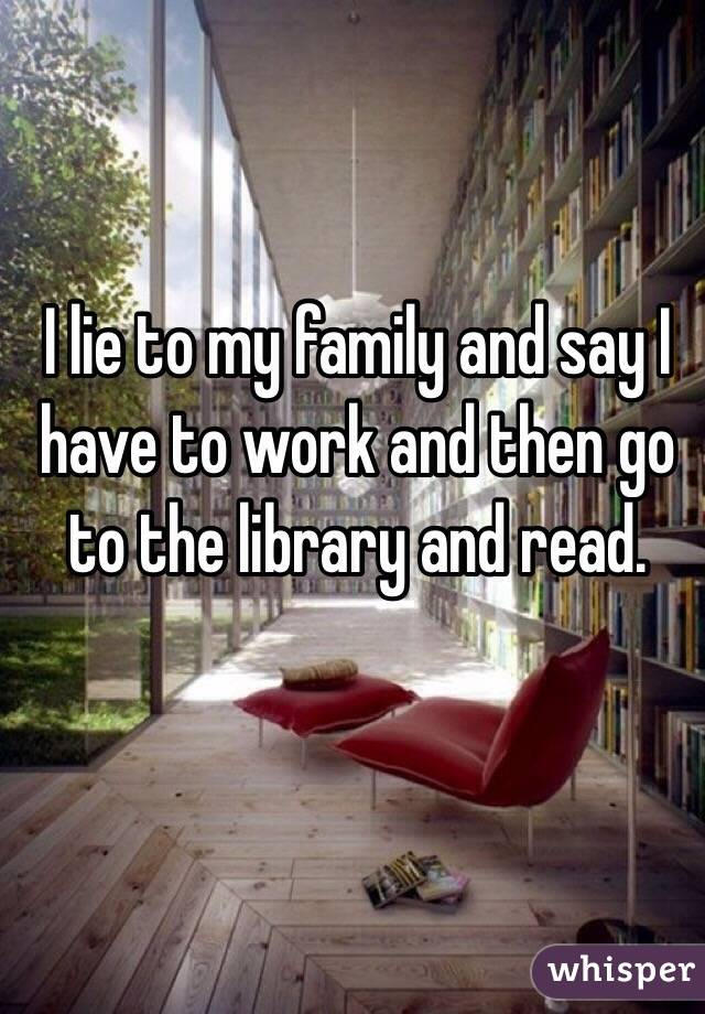 I lie to my family and say I have to work and then go to the library and read.
