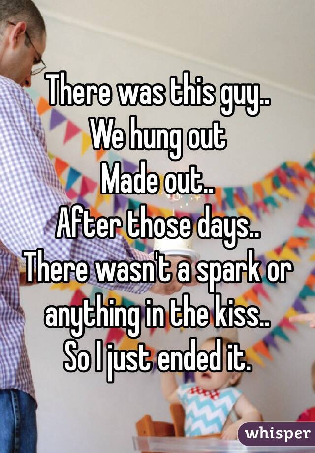 There was this guy.. We hung out  Made out.. After those days.. There wasn't a spark or anything in the kiss..  So I just ended it.
