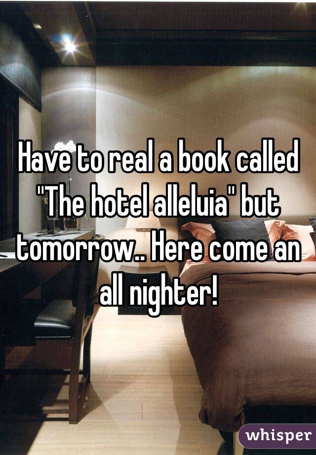 "Have to real a book called ""The hotel alleluia"" but tomorrow.. Here come an all nighter!"