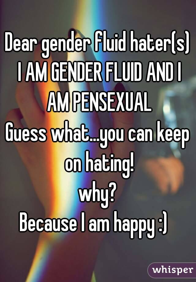Dear gender fluid hater(s) I AM GENDER FLUID AND I AM PENSEXUAL Guess what...you can keep on hating! why? Because I am happy :)