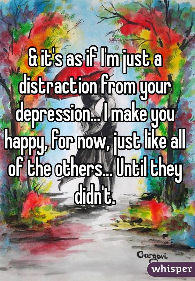 & it's as if I'm just a distraction from your depression... I make you happy, for now, just like all of the others... Until they didn't.