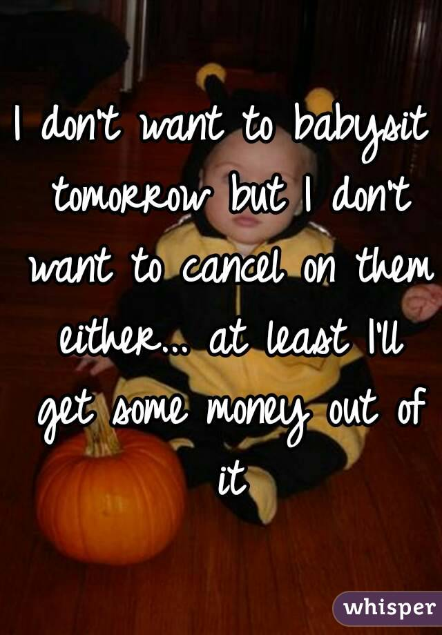 I don't want to babysit tomorrow but I don't want to cancel on them either... at least I'll get some money out of it