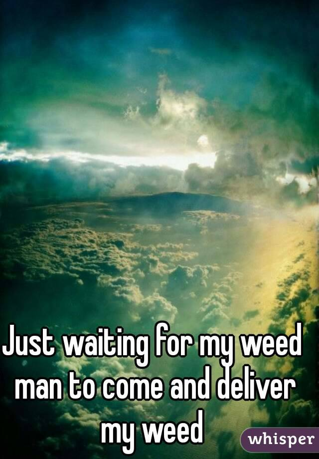 Just waiting for my weed man to come and deliver my weed