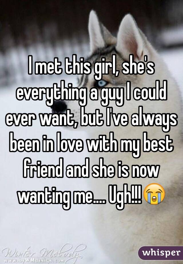 I met this girl, she's everything a guy I could ever want, but I've always been in love with my best friend and she is now wanting me.... Ugh!!!😭