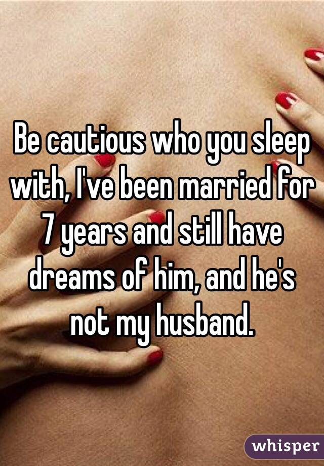 Be cautious who you sleep with, I've been married for 7 years and still have dreams of him, and he's not my husband.