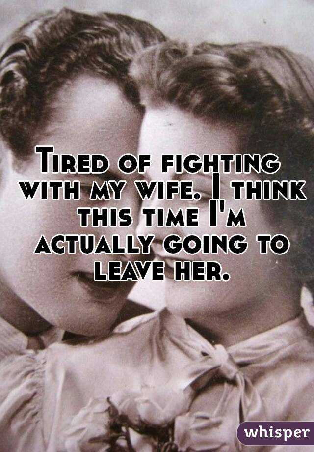 Tired of fighting with my wife. I think this time I'm actually going to leave her.