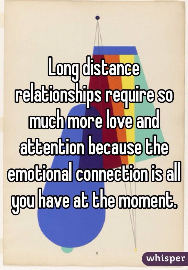 Long distance relationships require so much more love and attention because the emotional connection is all you have at the moment.
