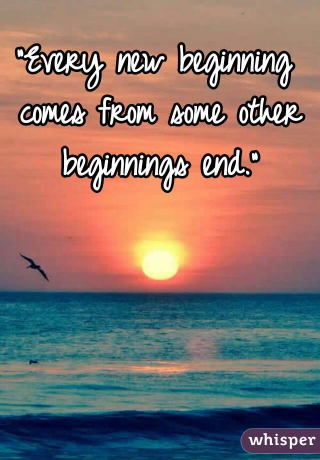 """""""Every new beginning comes from some other beginnings end."""""""