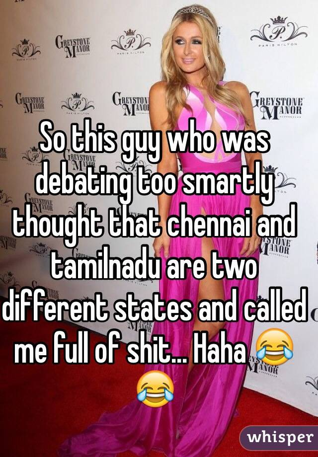 So this guy who was debating too smartly thought that chennai and tamilnadu are two different states and called me full of shit... Haha 😂😂