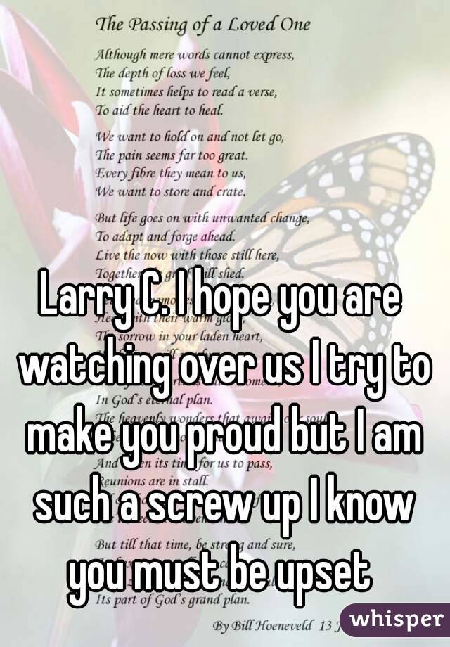 Larry C. I hope you are watching over us I try to make you proud but I am such a screw up I know you must be upset