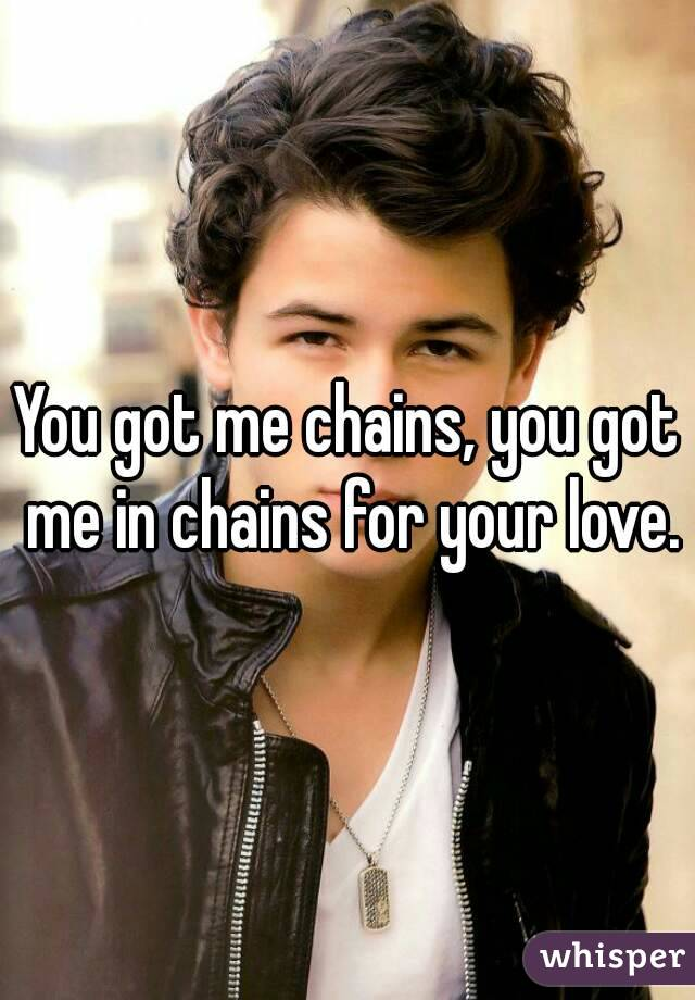 You got me chains, you got me in chains for your love.