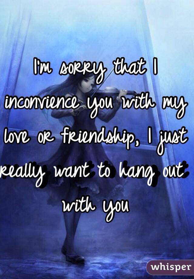 I'm sorry that I inconvience you with my love or friendship, I just really want to hang out with you