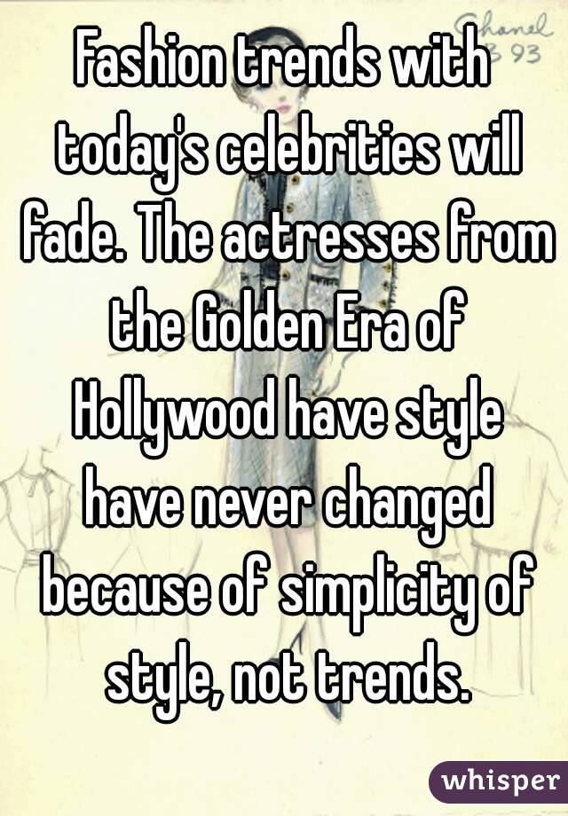 Fashion trends with today's celebrities will fade. The actresses from the Golden Era of Hollywood have style have never changed because of simplicity of style, not trends.