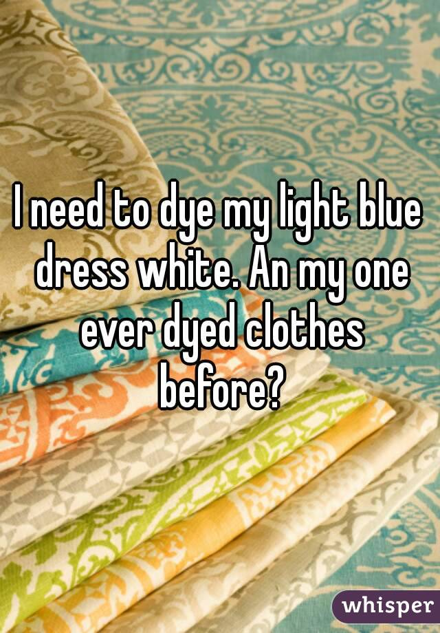 I need to dye my light blue dress white. An my one ever dyed clothes before?