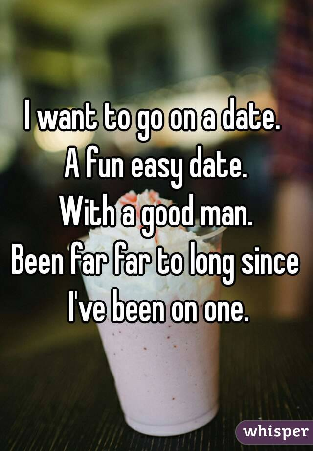 I want to go on a date.  A fun easy date. With a good man. Been far far to long since I've been on one.