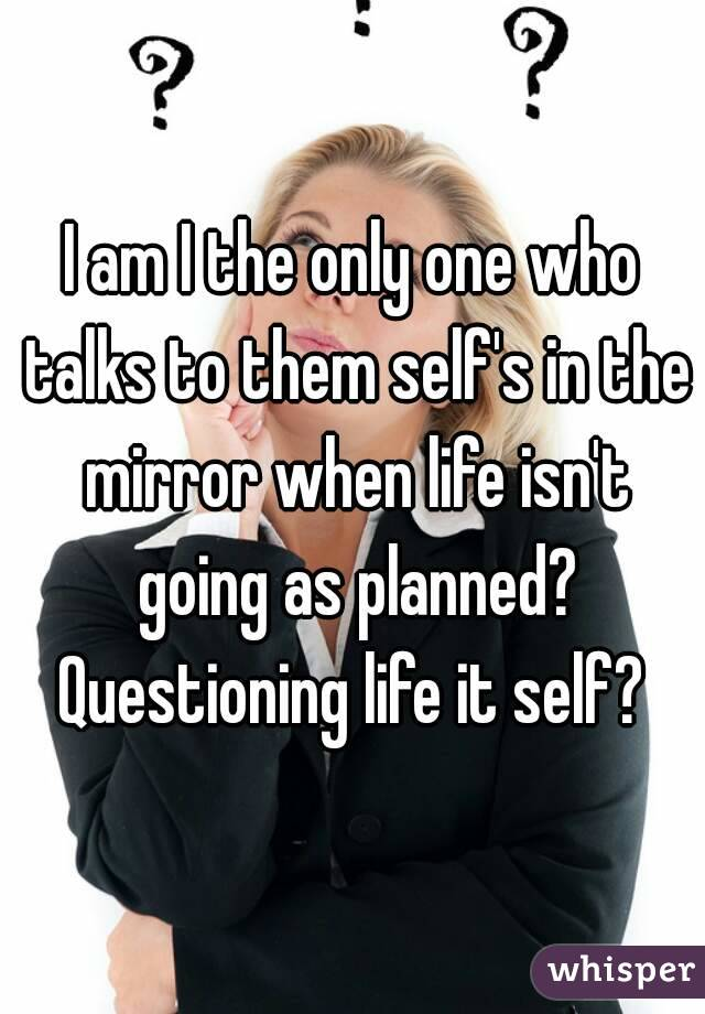 I am I the only one who talks to them self's in the mirror when life isn't going as planned? Questioning life it self?