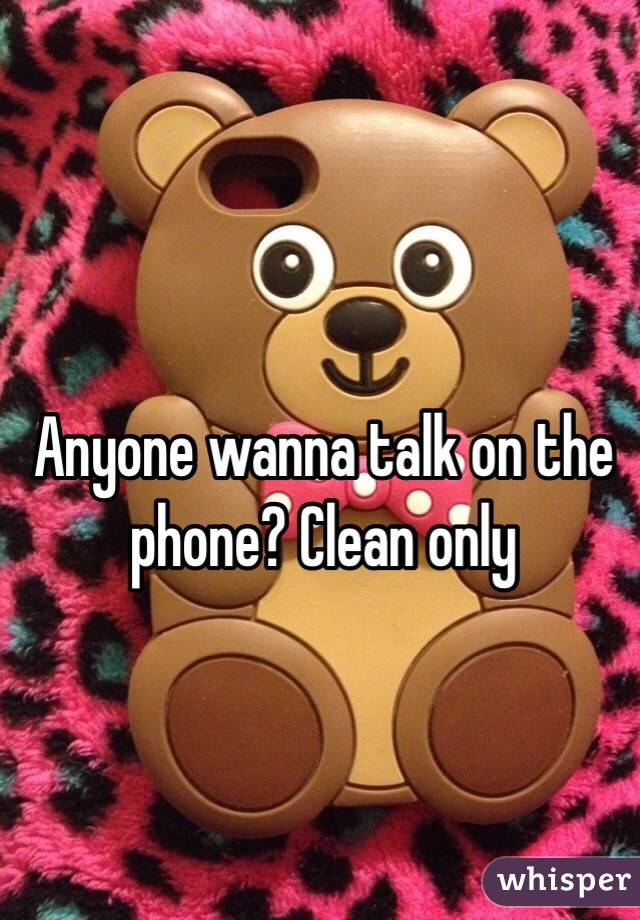 Anyone wanna talk on the phone? Clean only