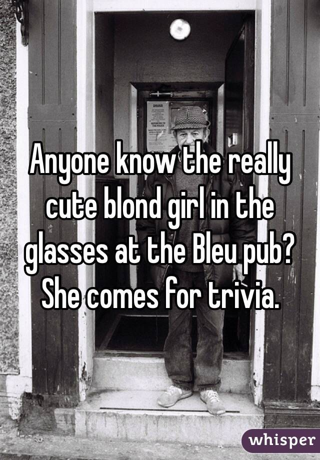 Anyone know the really cute blond girl in the glasses at the Bleu pub? She comes for trivia.