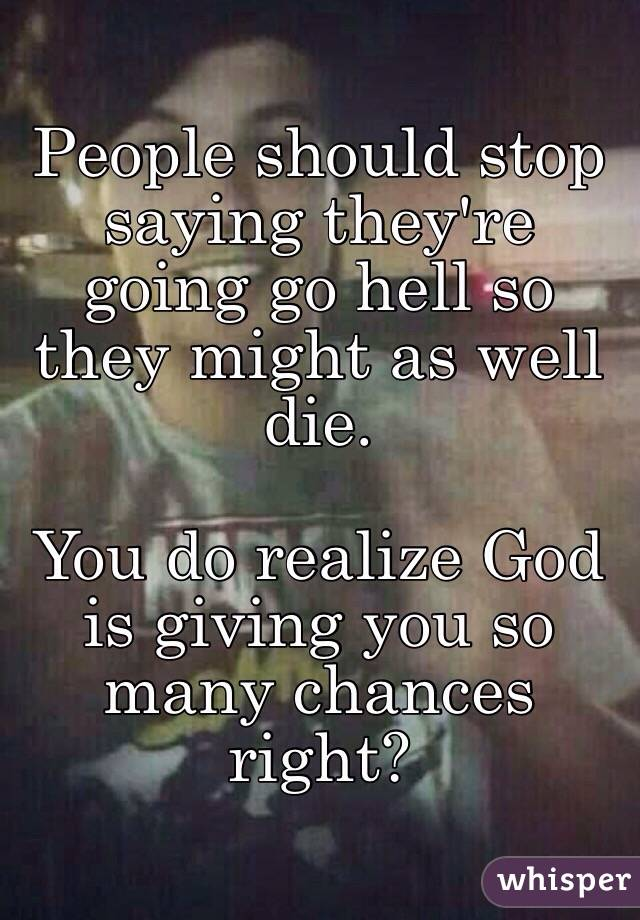 People should stop saying they're going go hell so they might as well die.  You do realize God is giving you so many chances right?