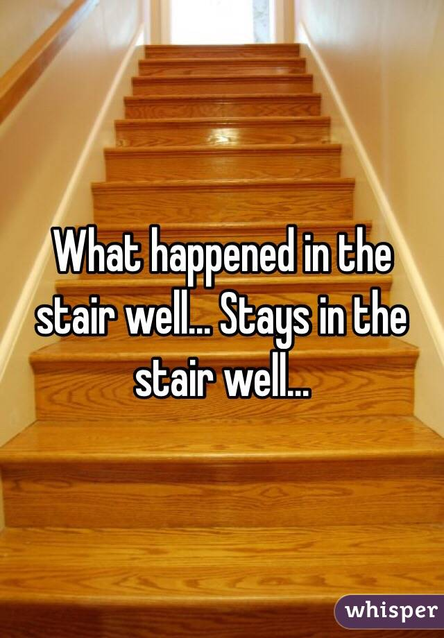 What happened in the stair well... Stays in the stair well...