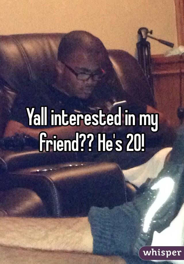 Yall interested in my friend?? He's 20!