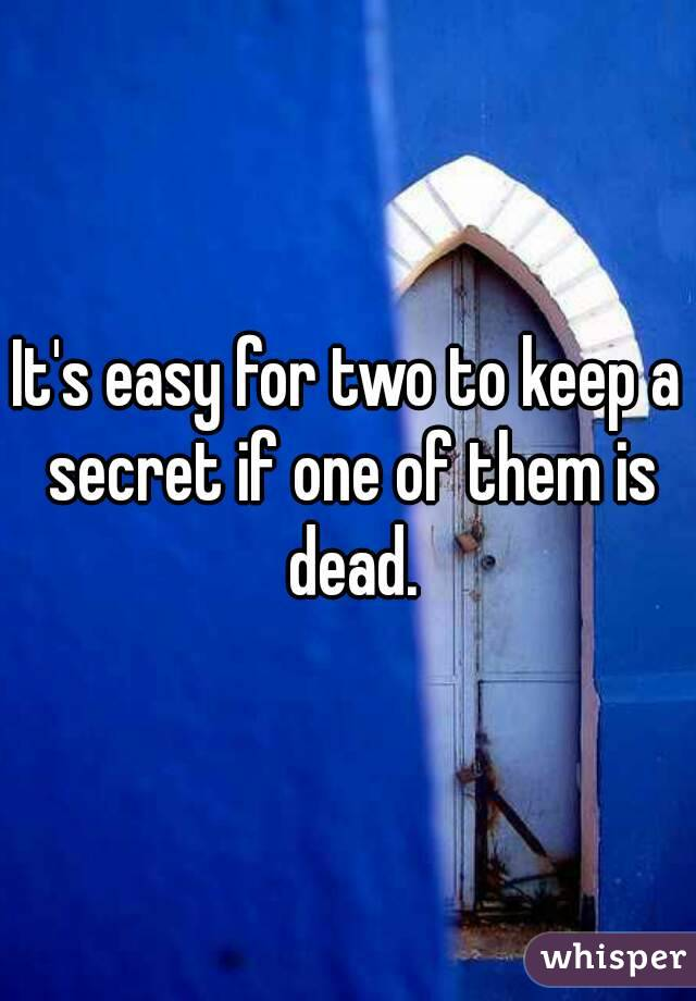 It's easy for two to keep a secret if one of them is dead.