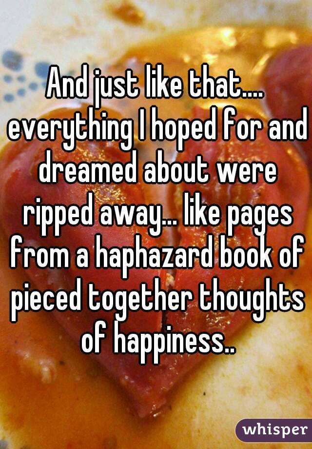 And just like that.... everything I hoped for and dreamed about were ripped away... like pages from a haphazard book of pieced together thoughts of happiness..