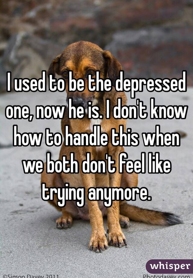 I used to be the depressed one, now he is. I don't know how to handle this when we both don't feel like trying anymore.