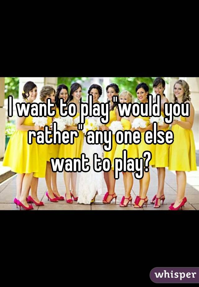 """I want to play """"would you rather"""" any one else want to play?"""