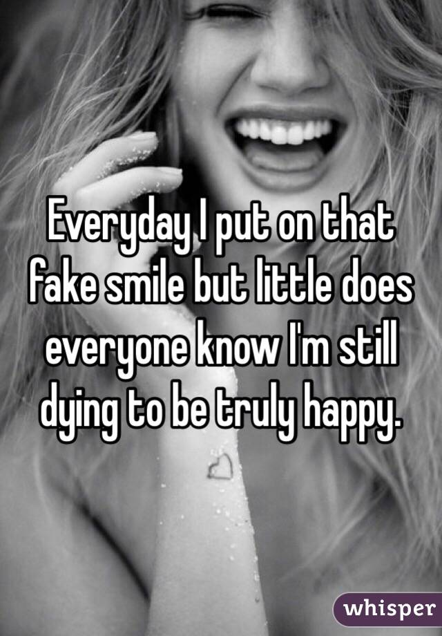 Everyday I put on that fake smile but little does everyone know I'm still dying to be truly happy.