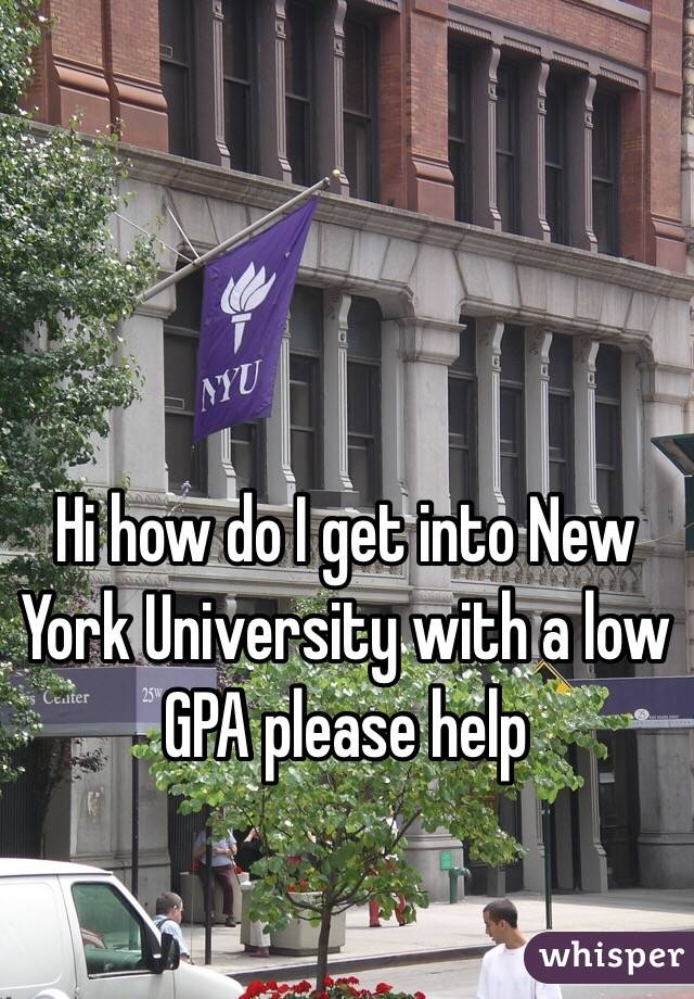Hi how do I get into New York University with a low GPA please help