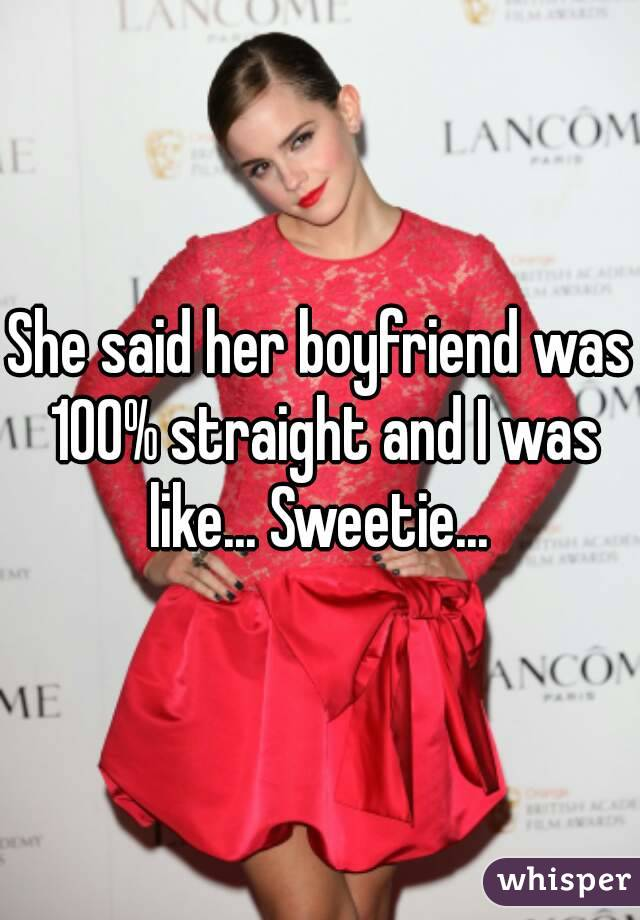 She said her boyfriend was 100% straight and I was like... Sweetie...
