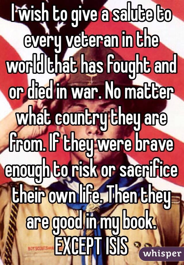 I wish to give a salute to every veteran in the world that has fought and or died in war. No matter what country they are from. If they were brave enough to risk or sacrifice their own life. Then they are good in my book. EXCEPT ISIS