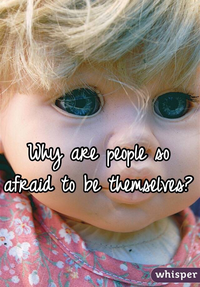 Why are people so afraid to be themselves?