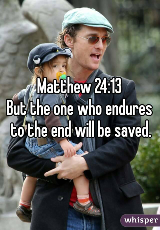 Matthew 24:13 But the one who endures to the end will be saved.