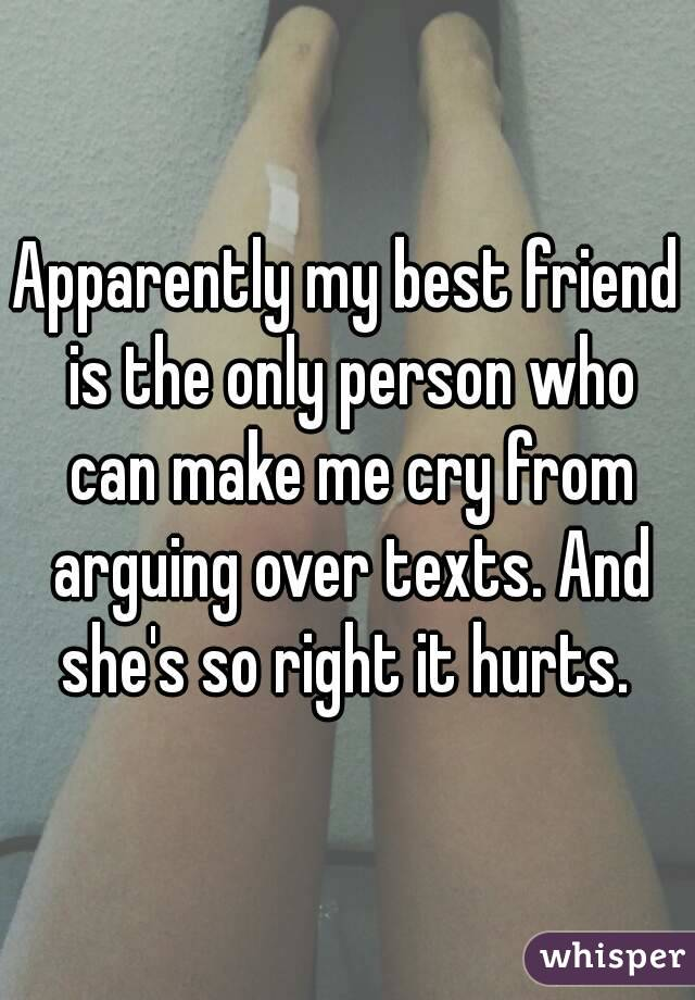 Apparently my best friend is the only person who can make me cry from arguing over texts. And she's so right it hurts.