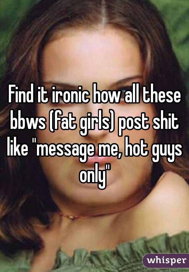 "Find it ironic how all these bbws (fat girls) post shit like ""message me, hot guys only"""