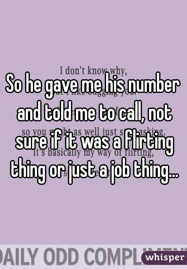 So he gave me his number and told me to call, not sure if it was a flirting thing or just a job thing...