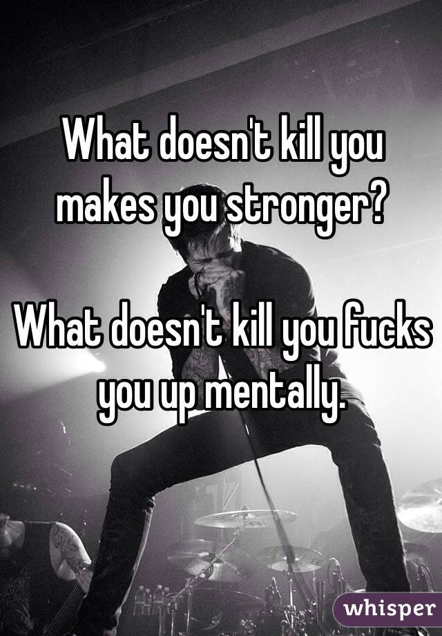 What doesn't kill you makes you stronger?   What doesn't kill you fucks you up mentally.