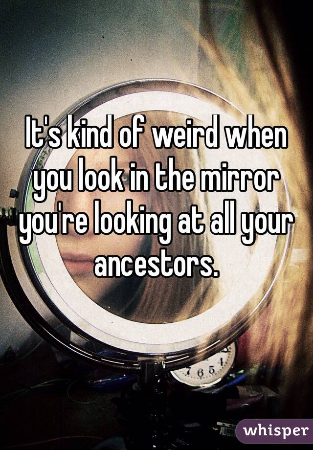 It's kind of weird when you look in the mirror you're looking at all your ancestors.