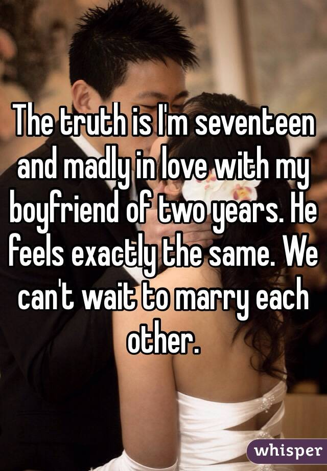 The truth is I'm seventeen and madly in love with my boyfriend of two years. He feels exactly the same. We can't wait to marry each other.
