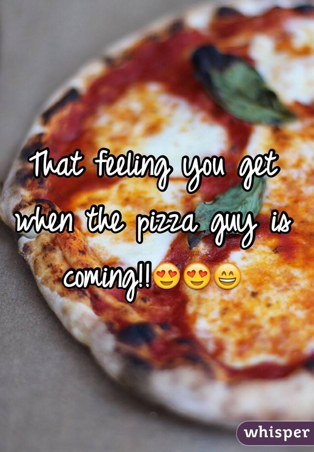 That feeling you get when the pizza guy is coming!!😍😍😄