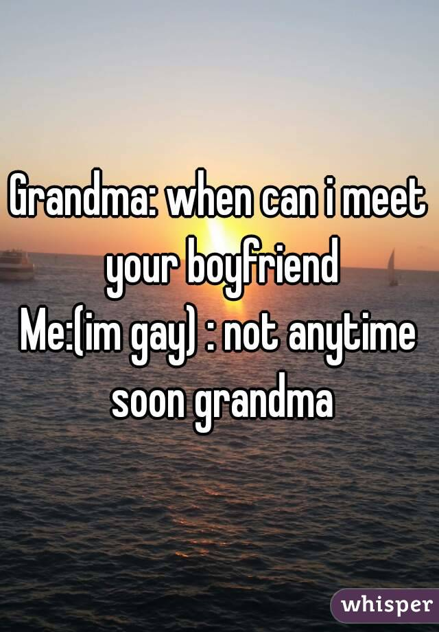 Grandma: when can i meet your boyfriend Me:(im gay) : not anytime soon grandma