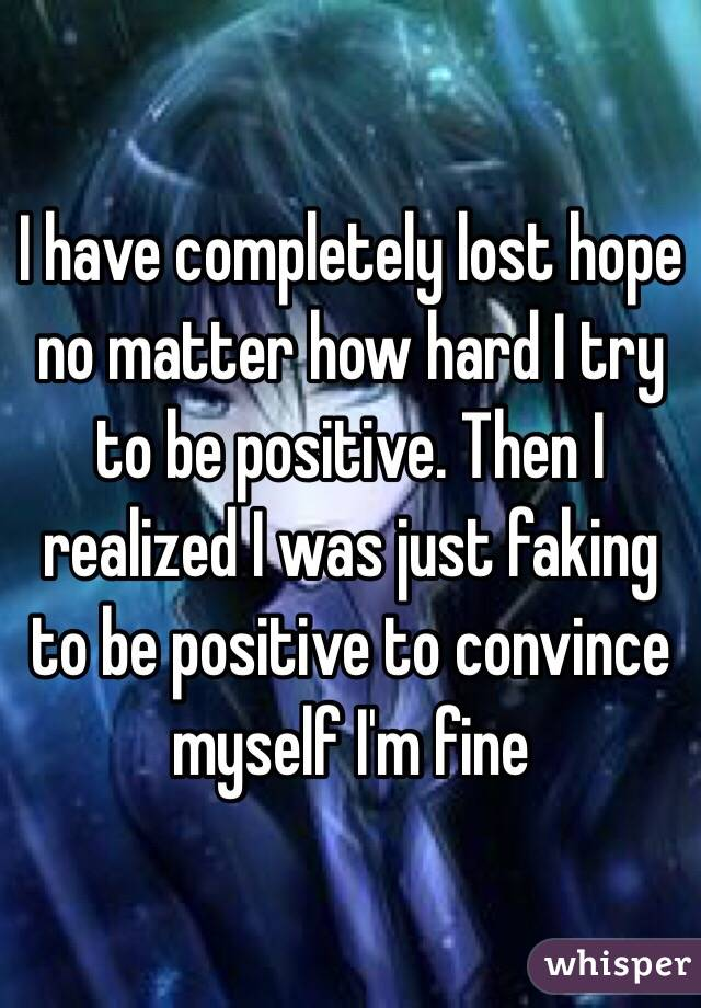 I have completely lost hope no matter how hard I try to be positive. Then I realized I was just faking to be positive to convince myself I'm fine